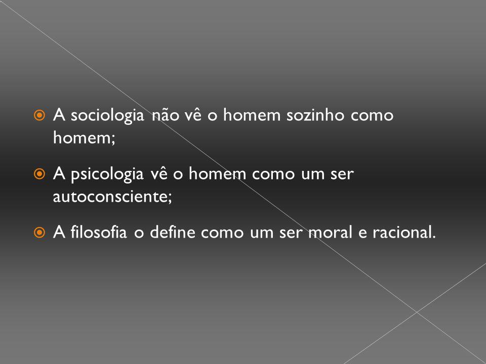  A sociologia não vê o homem sozinho como homem;  A psicologia vê o homem como um ser autoconsciente;  A filosofia o define como um ser moral e racional.