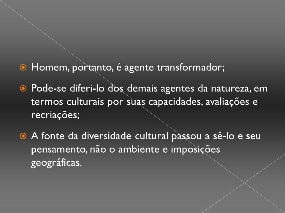  Homem, portanto, é agente transformador;  Pode-se diferi-lo dos demais agentes da natureza, em termos culturais por suas capacidades, avaliações e recriações;  A fonte da diversidade cultural passou a sê-lo e seu pensamento, não o ambiente e imposições geográficas.