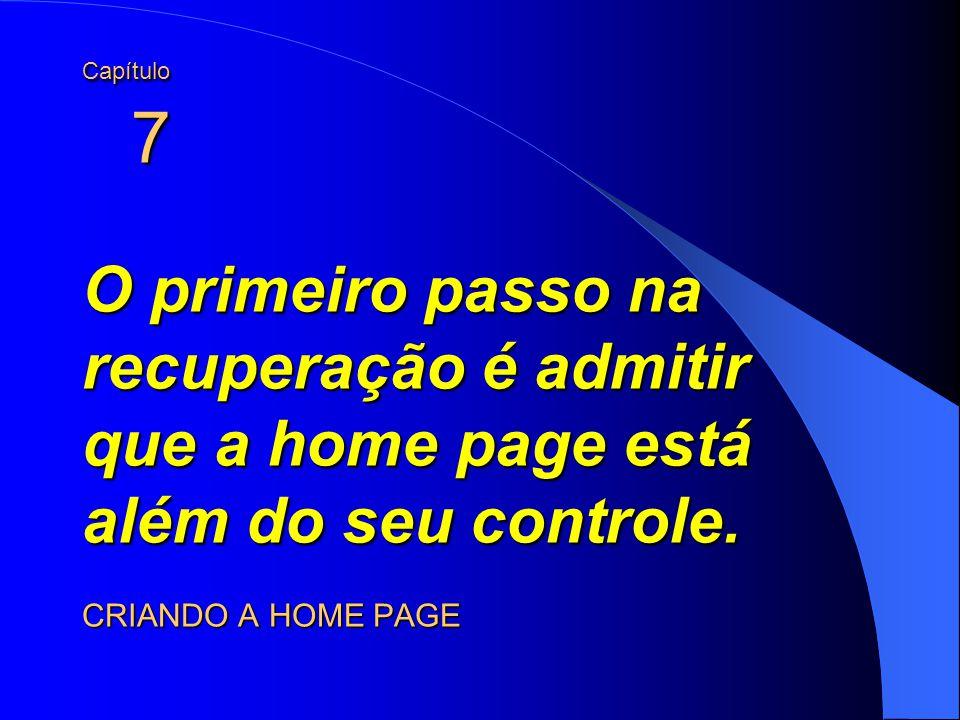 Capítulo 7 O primeiro passo na recuperação é admitir que a home page está além do seu controle. CRIANDO A HOME PAGE