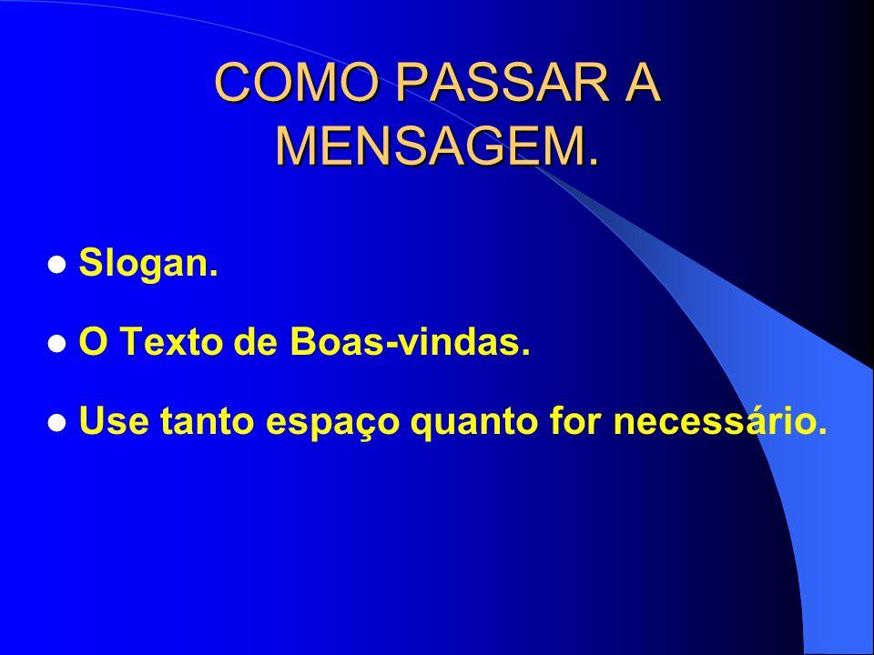 COMO PASSAR A MENSAGEM. Slogan. O Texto de Boas-vindas. Use tanto espaço quanto for necessário.