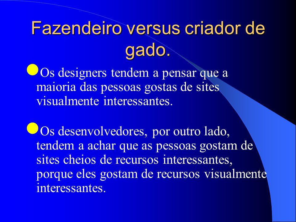 Fazendeiro versus criador de gado. Os designers tendem a pensar que a maioria das pessoas gostas de sites visualmente interessantes. Os desenvolvedore