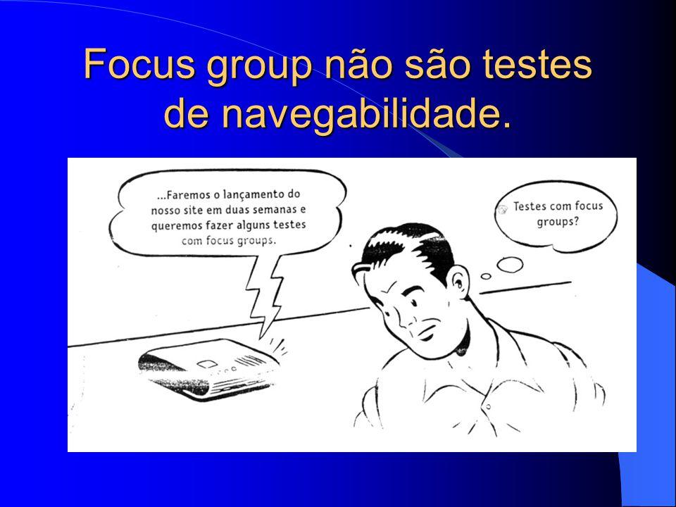 Focus group não são testes de navegabilidade.