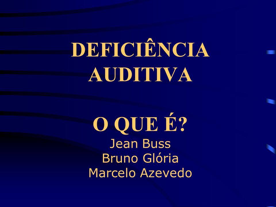 DEFICIÊNCIA AUDITIVA O QUE É? Jean Buss Bruno Glória Marcelo Azevedo