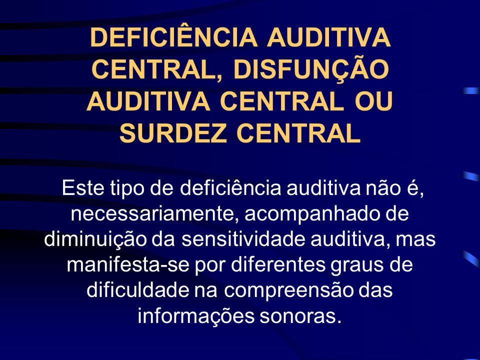 DEFICIÊNCIA AUDITIVA CENTRAL, DISFUNÇÃO AUDITIVA CENTRAL OU SURDEZ CENTRAL Este tipo de deficiência auditiva não é, necessariamente, acompanhado de di