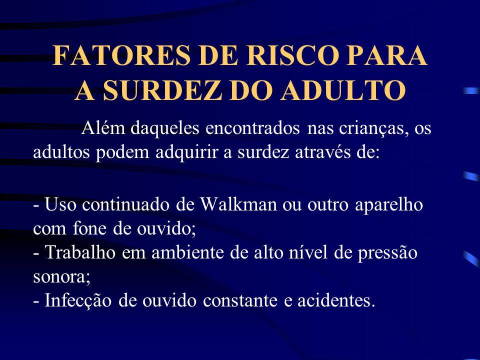 FATORES DE RISCO PARA A SURDEZ DO ADULTO Além daqueles encontrados nas crianças, os adultos podem adquirir a surdez através de: - Uso continuado de Wa