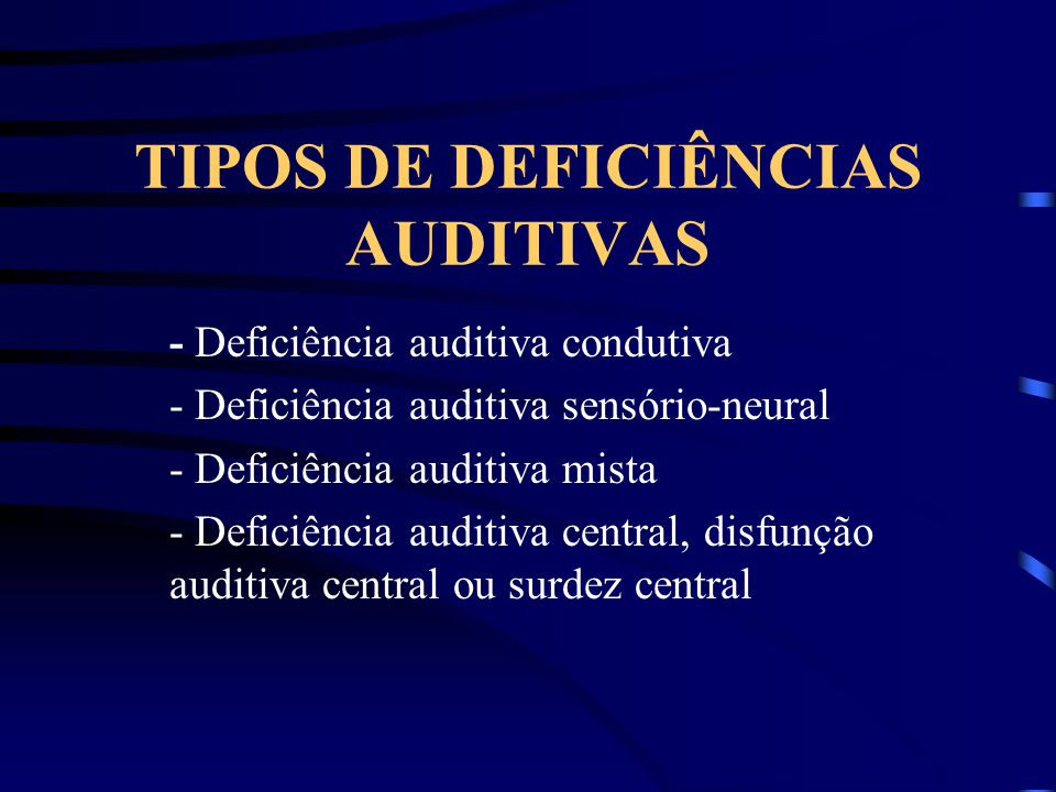 TIPOS DE DEFICIÊNCIAS AUDITIVAS - Deficiência auditiva condutiva - Deficiência auditiva sensório-neural - Deficiência auditiva mista - Deficiência aud