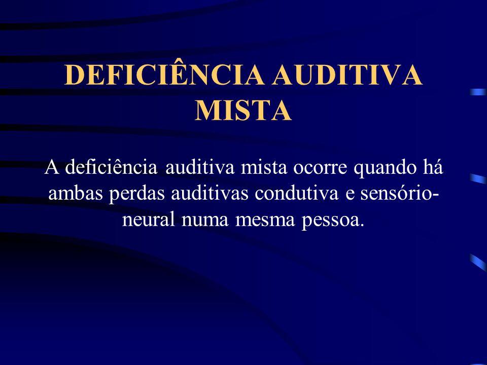 DEFICIÊNCIA AUDITIVA MISTA A deficiência auditiva mista ocorre quando há ambas perdas auditivas condutiva e sensório- neural numa mesma pessoa.