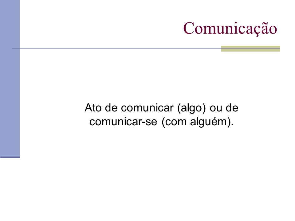 Comunicação Ato de comunicar (algo) ou de comunicar-se (com alguém).