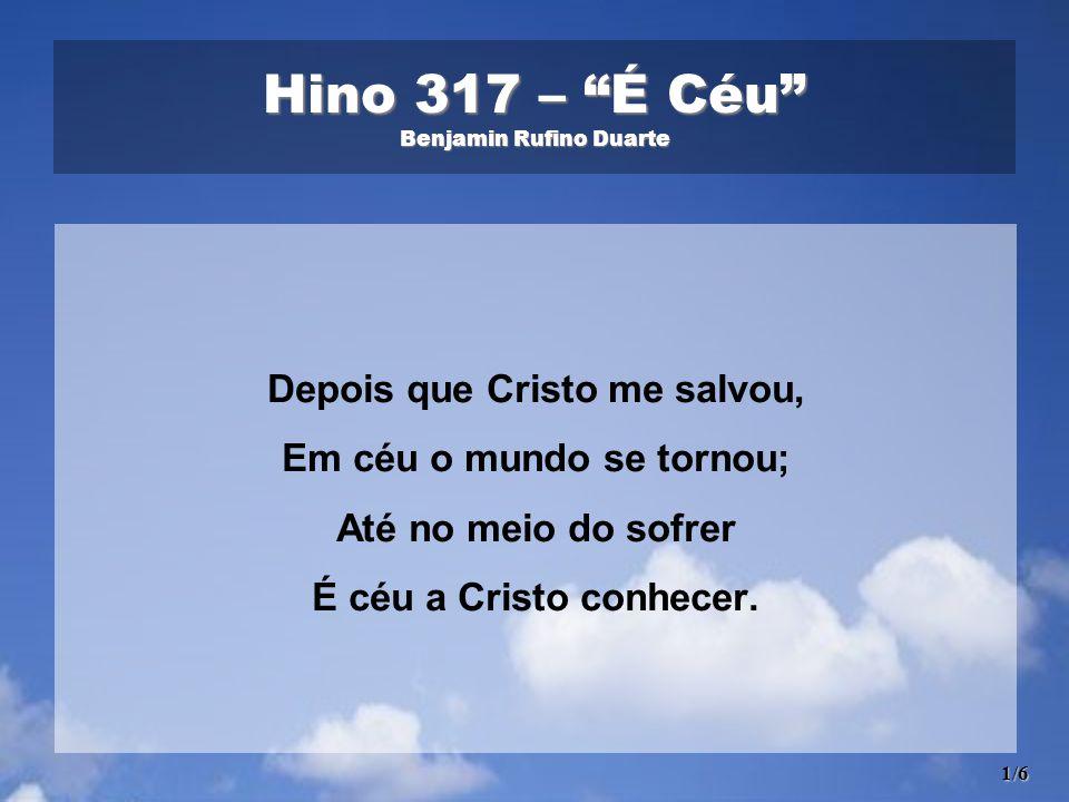 """Hino 317 – """"É Céu"""" Benjamin Rufino Duarte Depois que Cristo me salvou, Em céu o mundo se tornou; Até no meio do sofrer É céu a Cristo conhecer. 1/6"""