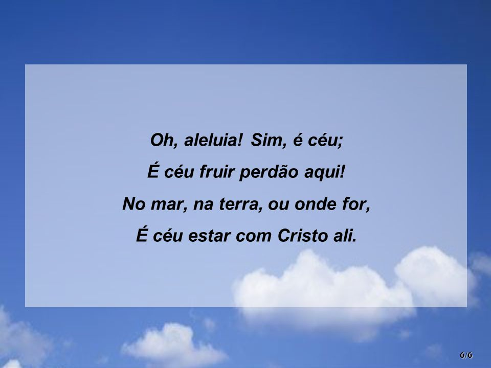 Oh, aleluia! Sim, é céu; É céu fruir perdão aqui! No mar, na terra, ou onde for, É céu estar com Cristo ali. 6/6