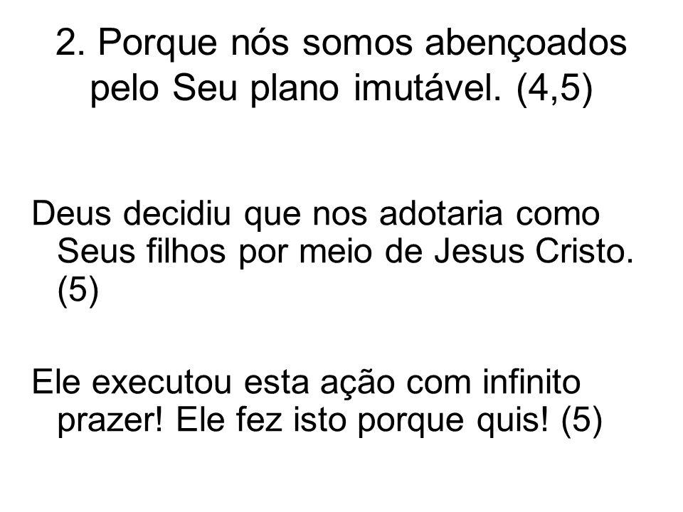 2. Porque nós somos abençoados pelo Seu plano imutável. (4,5) Deus decidiu que nos adotaria como Seus filhos por meio de Jesus Cristo. (5) Ele executo