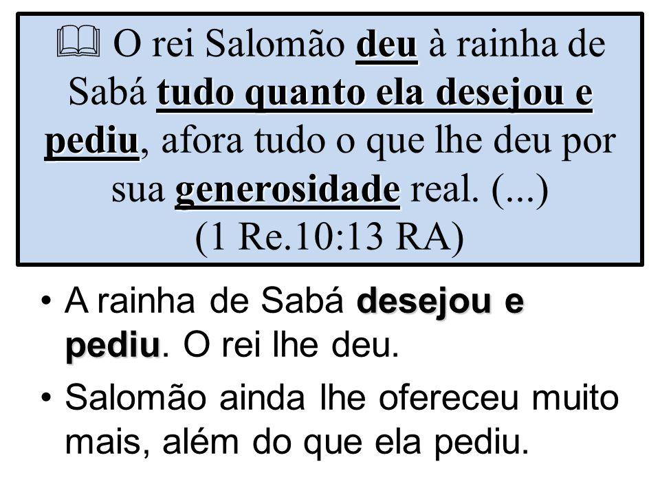 deu tudo quanto ela desejou e pediu generosidade  O rei Salomão deu à rainha de Sabá tudo quanto ela desejou e pediu, afora tudo o que lhe deu por su
