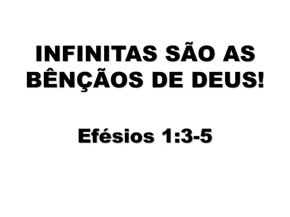 INFINITAS SÃO AS BÊNÇÃOS DE DEUS! Efésios 1:3-5