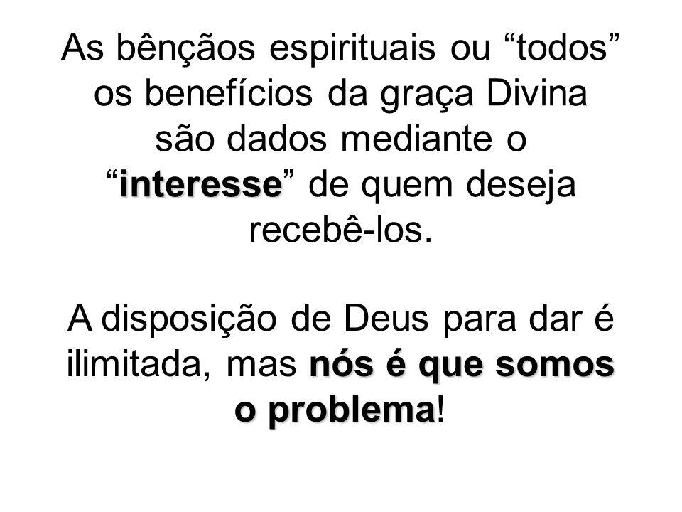 """interesse As bênçãos espirituais ou """"todos"""" os benefícios da graça Divina são dados mediante o """"interesse"""" de quem deseja recebê-los. nós é que somos"""