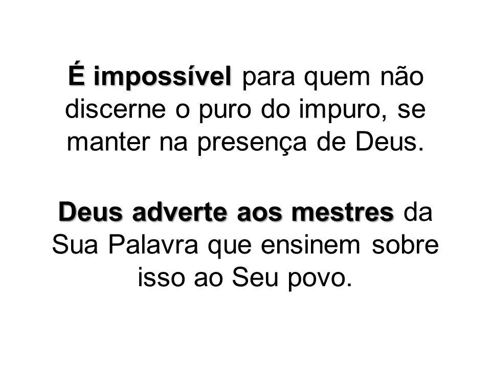 É impossível É impossível para quem não discerne o puro do impuro, se manter na presença de Deus. Deus adverte aos mestres Deus adverte aos mestres da
