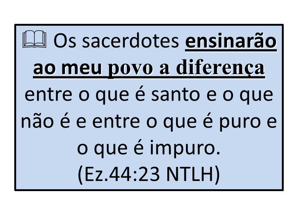 ensinarão ao meu povo a diferença  Os sacerdotes ensinarão ao meu povo a diferença entre o que é santo e o que não é e entre o que é puro e o que é i