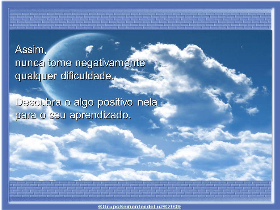 Assim, nunca tome negativamente qualquer dificuldade.