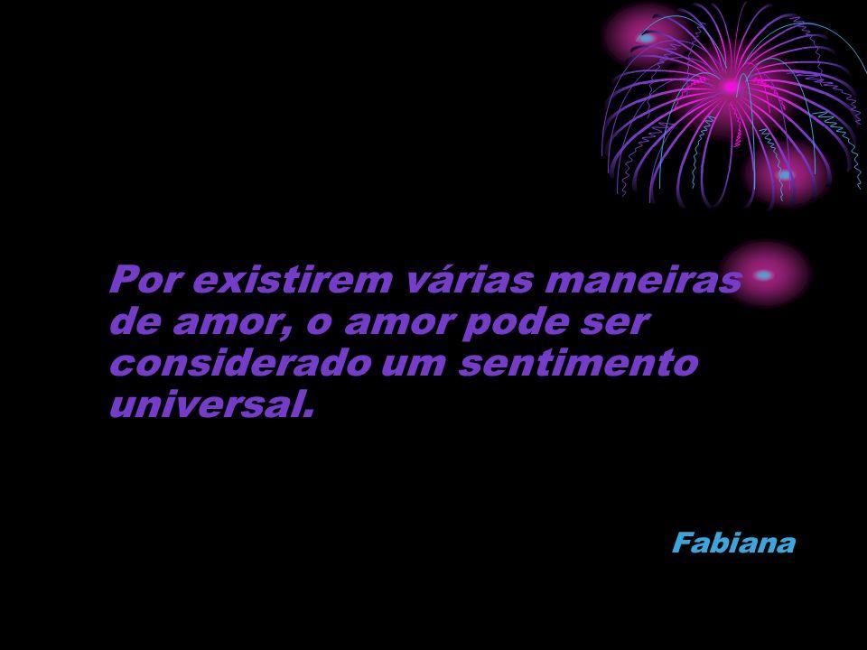 Por existirem várias maneiras de amor, o amor pode ser considerado um sentimento universal. Fabiana
