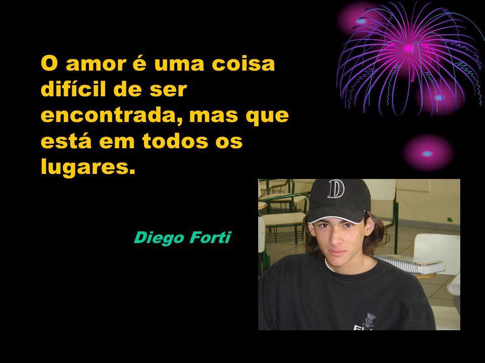 O amor é uma coisa difícil de ser encontrada, mas que está em todos os lugares. Diego Forti