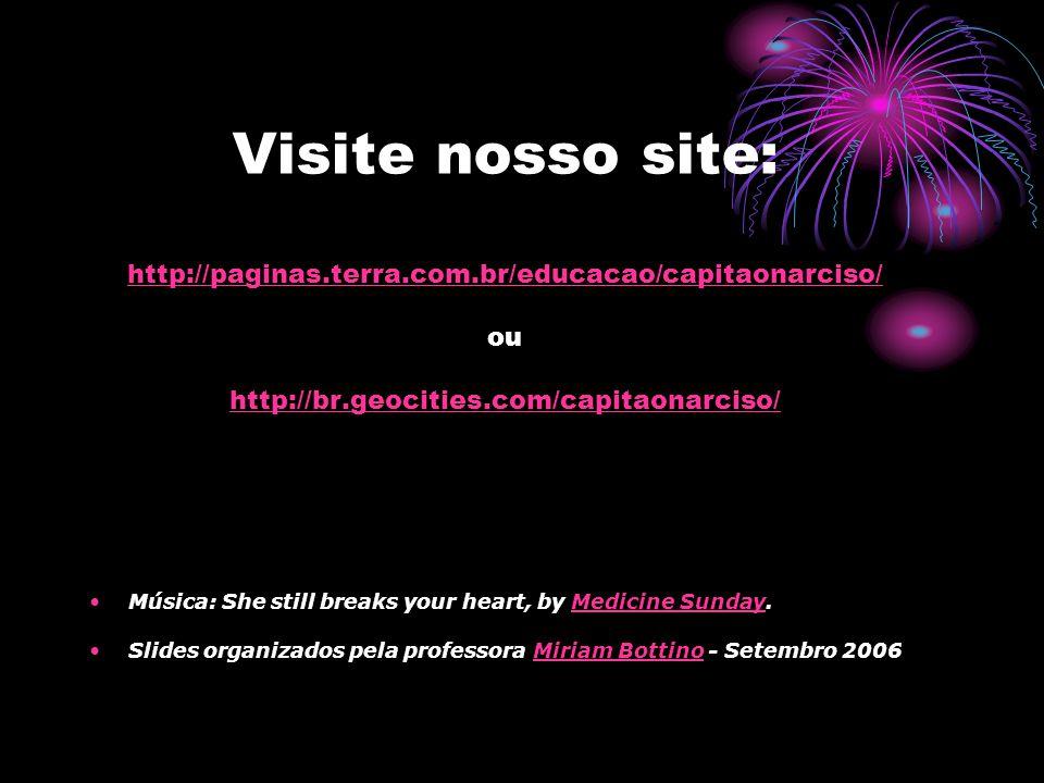 Visite nosso site: http://paginas.terra.com.br/educacao/capitaonarciso/ ou http://br.geocities.com/capitaonarciso/ http://paginas.terra.com.br/educacao/capitaonarciso/ http://br.geocities.com/capitaonarciso/ Música: She still breaks your heart, by Medicine Sunday.Medicine Sunday Slides organizados pela professora Miriam Bottino - Setembro 2006Miriam Bottino