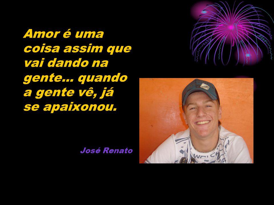 Amor é uma coisa assim que vai dando na gente... quando a gente vê, já se apaixonou. José Renato
