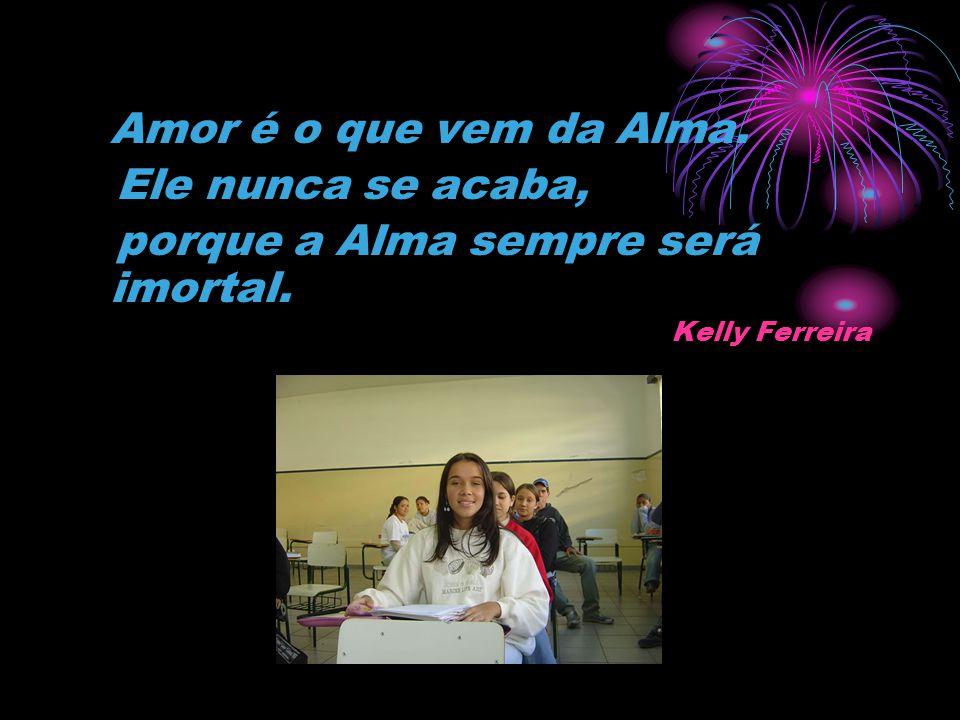 Amor é o que vem da Alma. Ele nunca se acaba, porque a Alma sempre será imortal. Kelly Ferreira