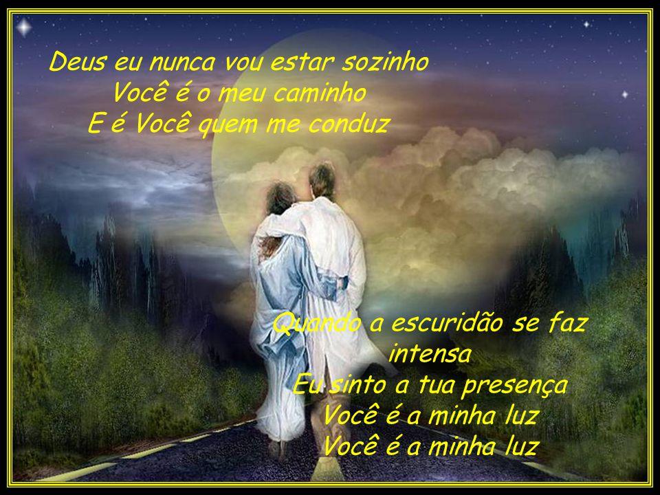 Deus eu nunca vou estar sozinho Você é o meu caminho E é Você quem me conduz Quando a escuridão se faz intensa Eu sinto a tua presença Você é a minha luz