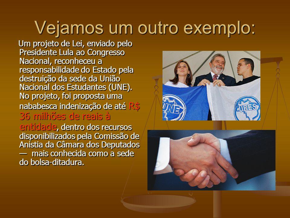 Vejamos um outro exemplo: Um projeto de Lei, enviado pelo Presidente Lula ao Congresso Nacional, reconheceu a responsabilidade do Estado pela destruiç