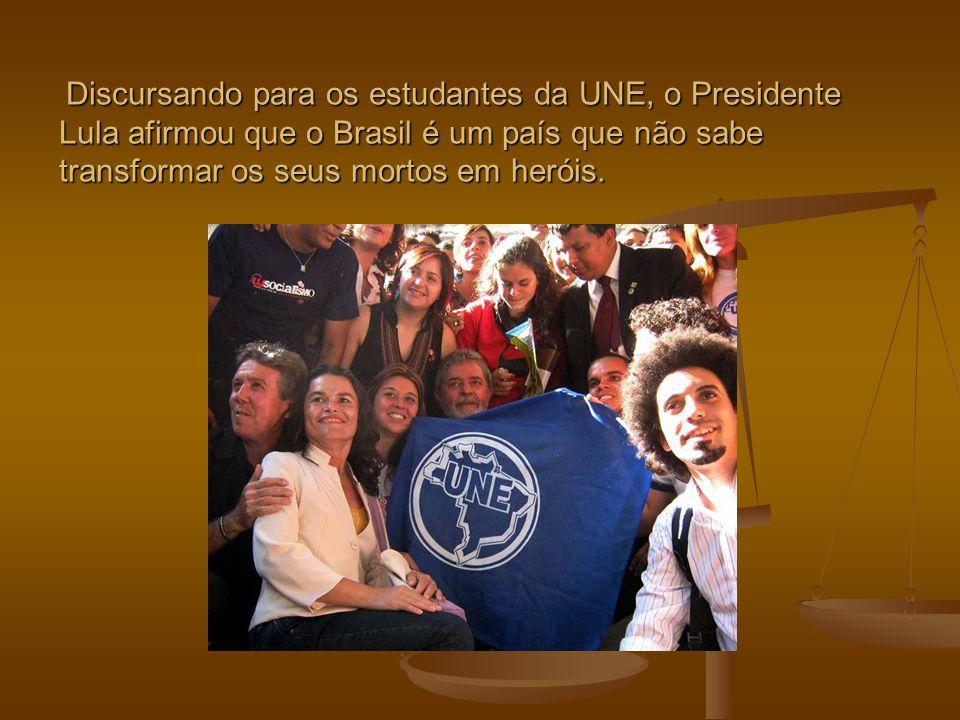 Discursando para os estudantes da UNE, o Presidente Lula afirmou que o Brasil é um país que não sabe transformar os seus mortos em heróis. Discursando