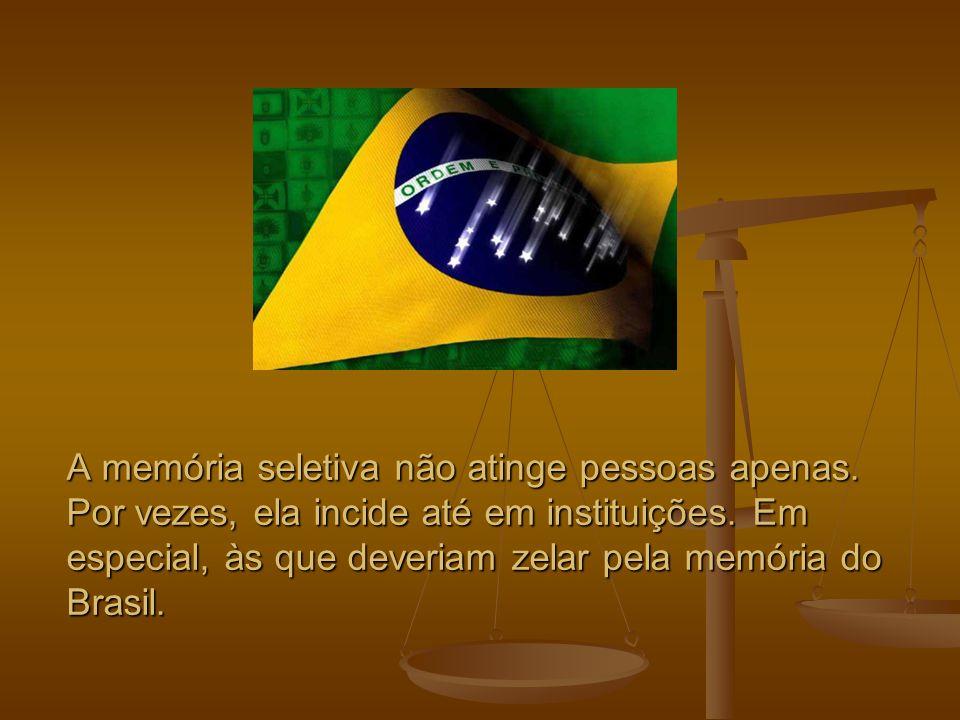 A memória seletiva não atinge pessoas apenas. Por vezes, ela incide até em instituições. Em especial, às que deveriam zelar pela memória do Brasil.