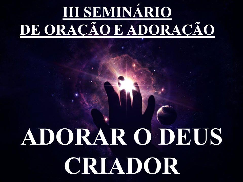 III SEMINÁRIO DE ORAÇÃO E ADORAÇÃO ADORAR O DEUS CRIADOR