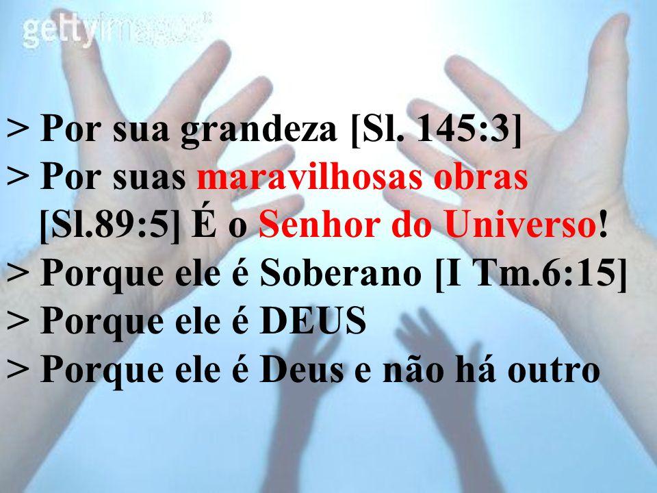 > Por sua grandeza [Sl. 145:3] > Por suas maravilhosas obras [Sl.89:5] É o Senhor do Universo! > Porque ele é Soberano [I Tm.6:15] > Porque ele é DEUS