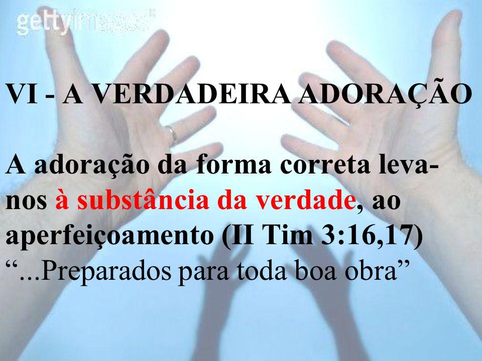 """VI - A VERDADEIRA ADORAÇÃO A adoração da forma correta leva- nos à substância da verdade, ao aperfeiçoamento (II Tim 3:16,17) """"...Preparados para toda"""