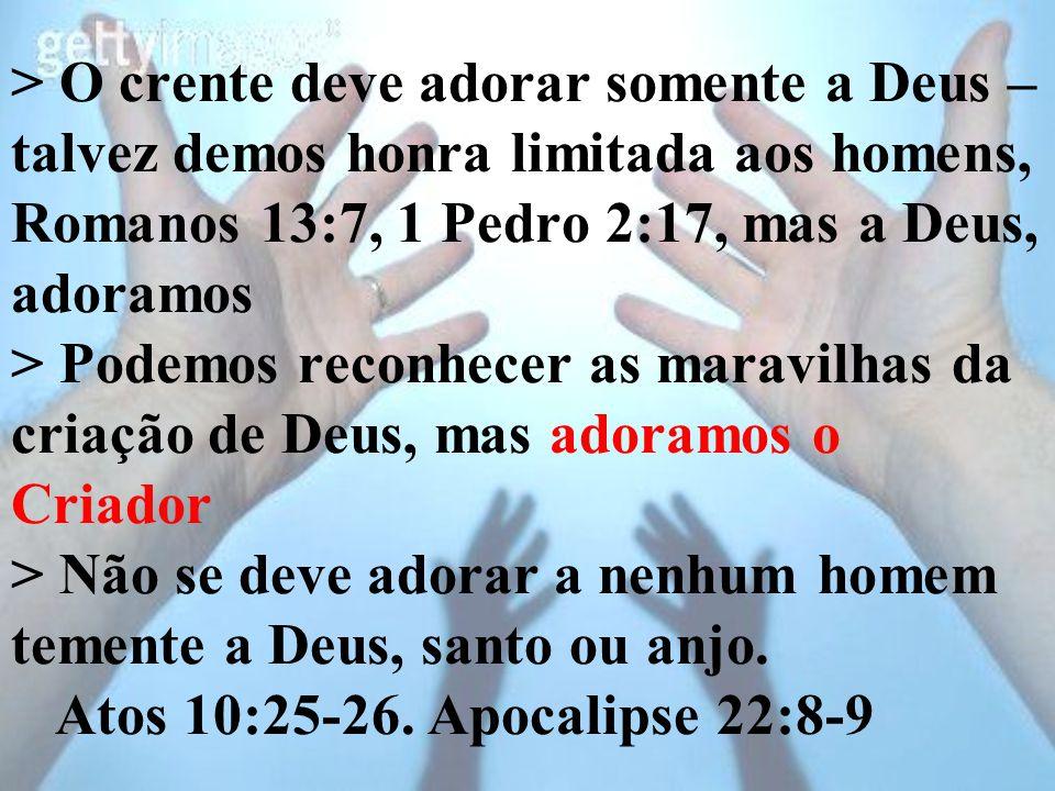 > O crente deve adorar somente a Deus – talvez demos honra limitada aos homens, Romanos 13:7, 1 Pedro 2:17, mas a Deus, adoramos > Podemos reconhecer