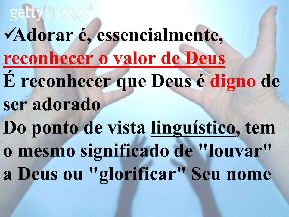 Adorar é, essencialmente, reconhecer o valor de Deus É reconhecer que Deus é digno de ser adorado Do ponto de vista linguístico, tem o mesmo significa
