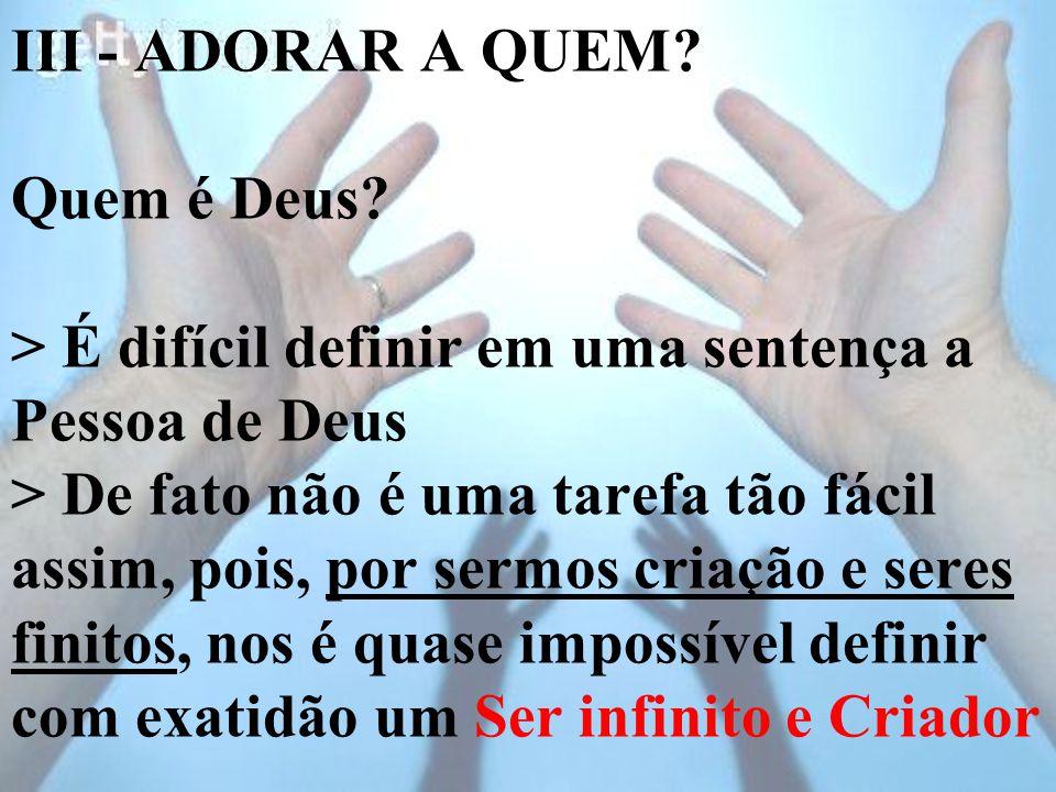 III - ADORAR A QUEM? Quem é Deus? > É difícil definir em uma sentença a Pessoa de Deus > De fato não é uma tarefa tão fácil assim, pois, por sermos cr