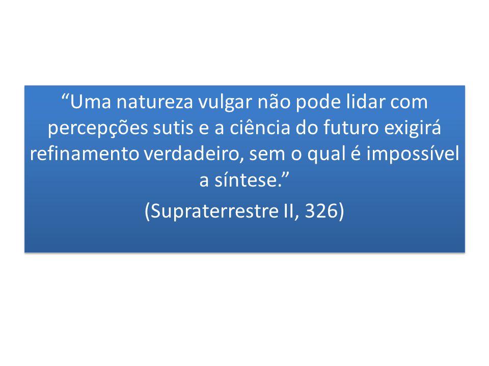 Uma natureza vulgar não pode lidar com percepções sutis e a ciência do futuro exigirá refinamento verdadeiro, sem o qual é impossível a síntese. (Supraterrestre II, 326) Uma natureza vulgar não pode lidar com percepções sutis e a ciência do futuro exigirá refinamento verdadeiro, sem o qual é impossível a síntese. (Supraterrestre II, 326)