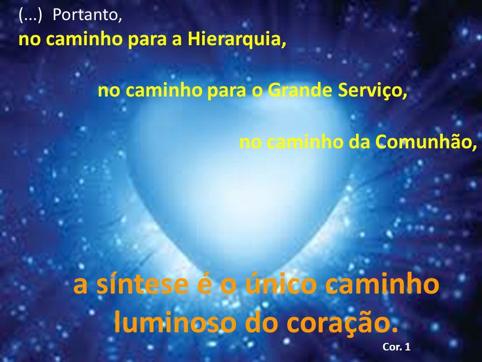(...) Portanto, no caminho para a Hierarquia, no caminho para o Grande Serviço, no caminho da Comunhão, a síntese é o único caminho luminoso do coração.