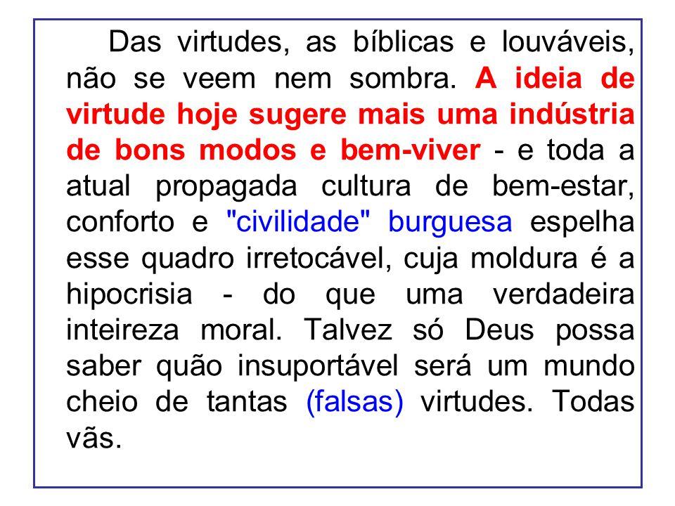 Das virtudes, as bíblicas e louváveis, não se veem nem sombra. A ideia de virtude hoje sugere mais uma indústria de bons modos e bem-viver - e toda a