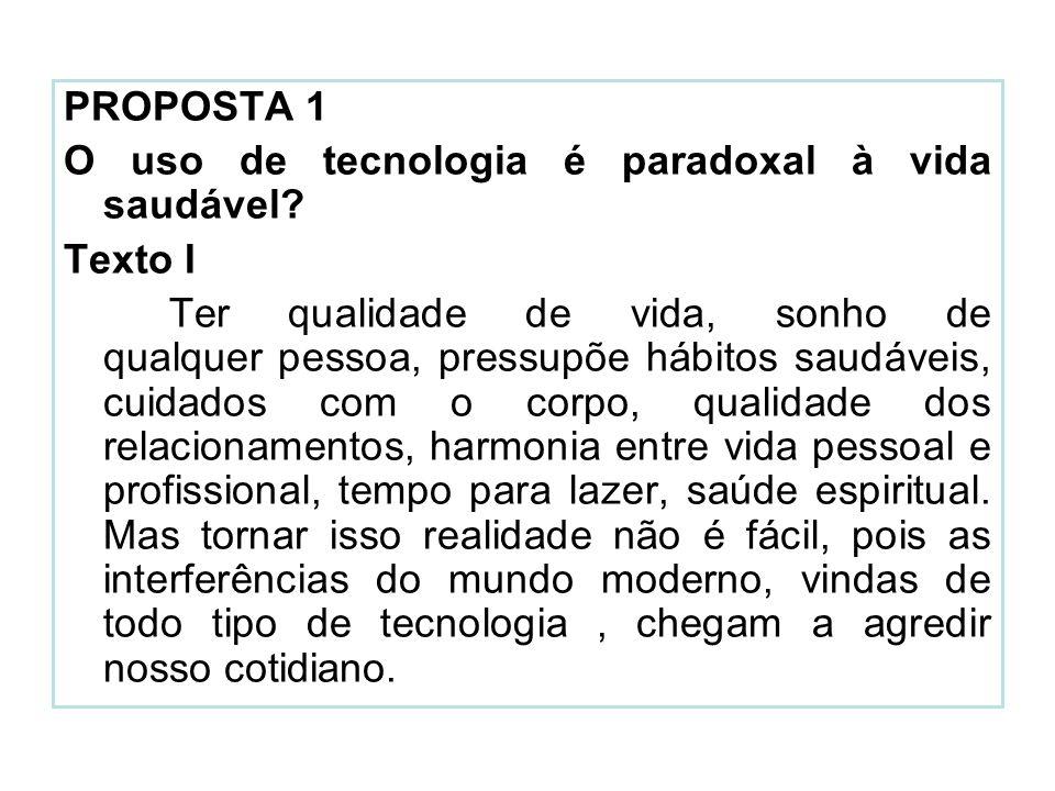 PROPOSTA 1 O uso de tecnologia é paradoxal à vida saudável? Texto I Ter qualidade de vida, sonho de qualquer pessoa, pressupõe hábitos saudáveis, cuid