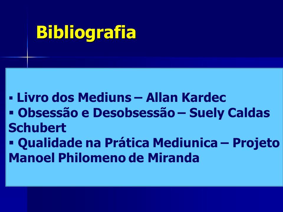 Bibliografia  Livro dos Mediuns – Allan Kardec  Obsessão e Desobsessão – Suely Caldas Schubert  Qualidade na Prática Mediunica – Projeto Manoel Philomeno de Miranda