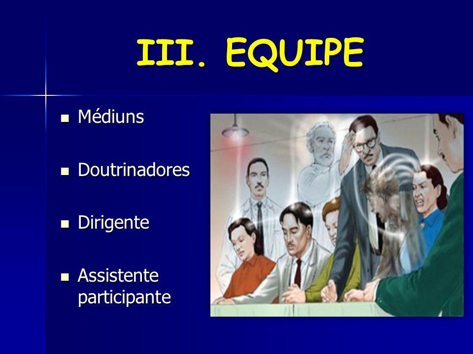 III. EQUIPE Médiuns Médiuns Doutrinadores Doutrinadores Dirigente Dirigente Assistente participante Assistente participante