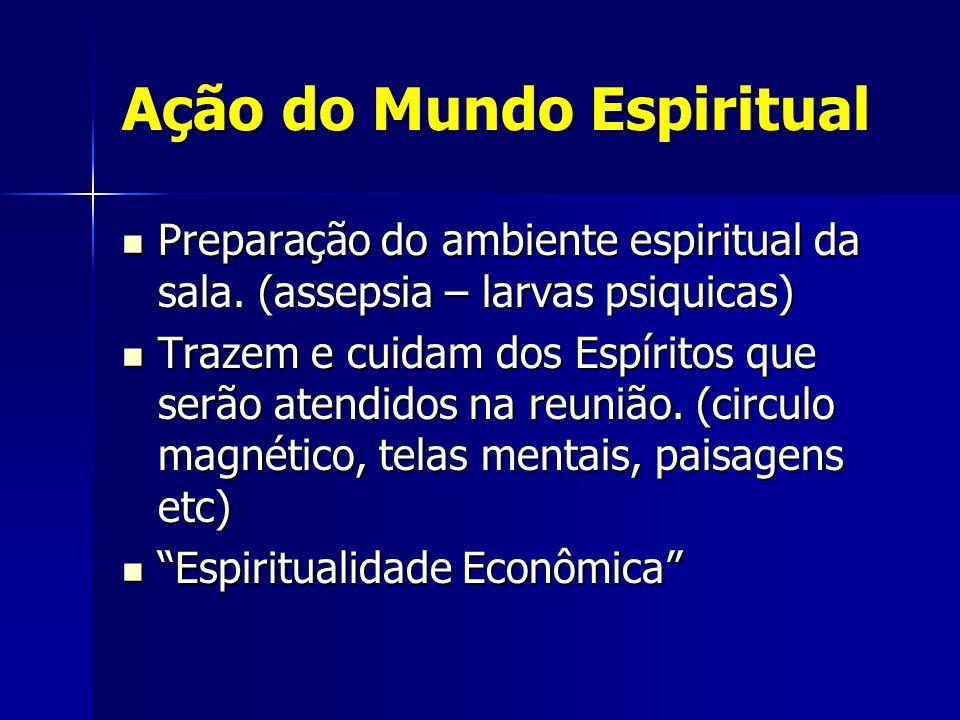 Ação do Mundo Espiritual Preparação do ambiente espiritual da sala. (assepsia – larvas psiquicas) Preparação do ambiente espiritual da sala. (assepsia