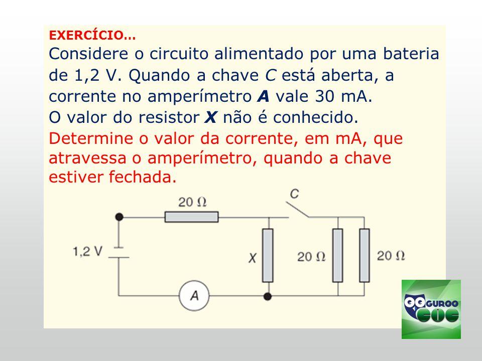 EXERCÍCIO… Considere o circuito alimentado por uma bateria de 1,2 V.
