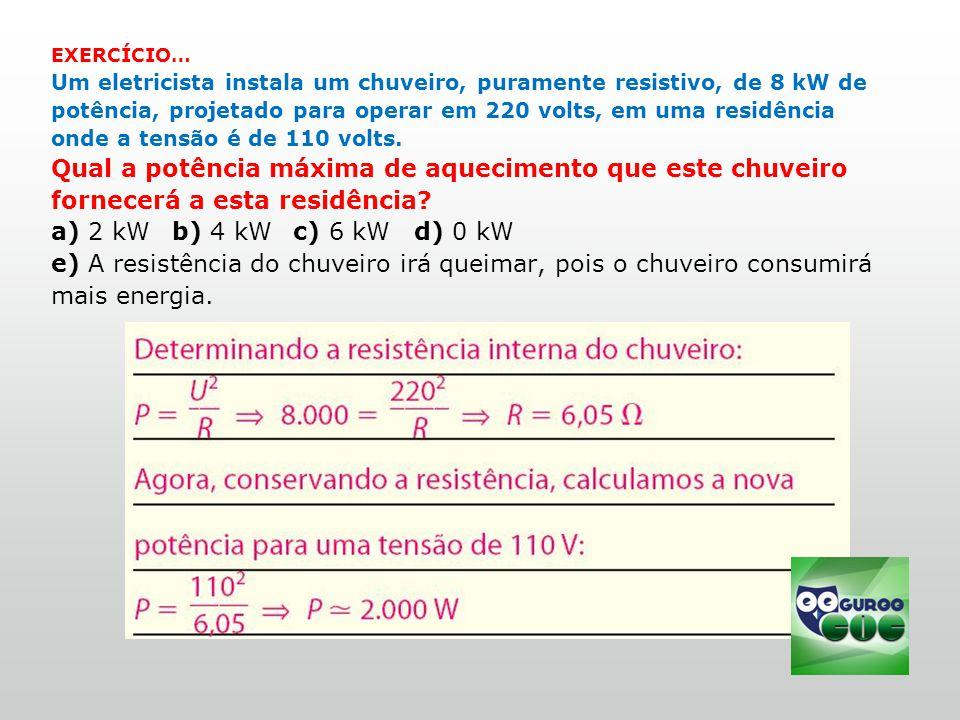 EXERCÍCIO… Um eletricista instala um chuveiro, puramente resistivo, de 8 kW de potência, projetado para operar em 220 volts, em uma residência onde a tensão é de 110 volts.