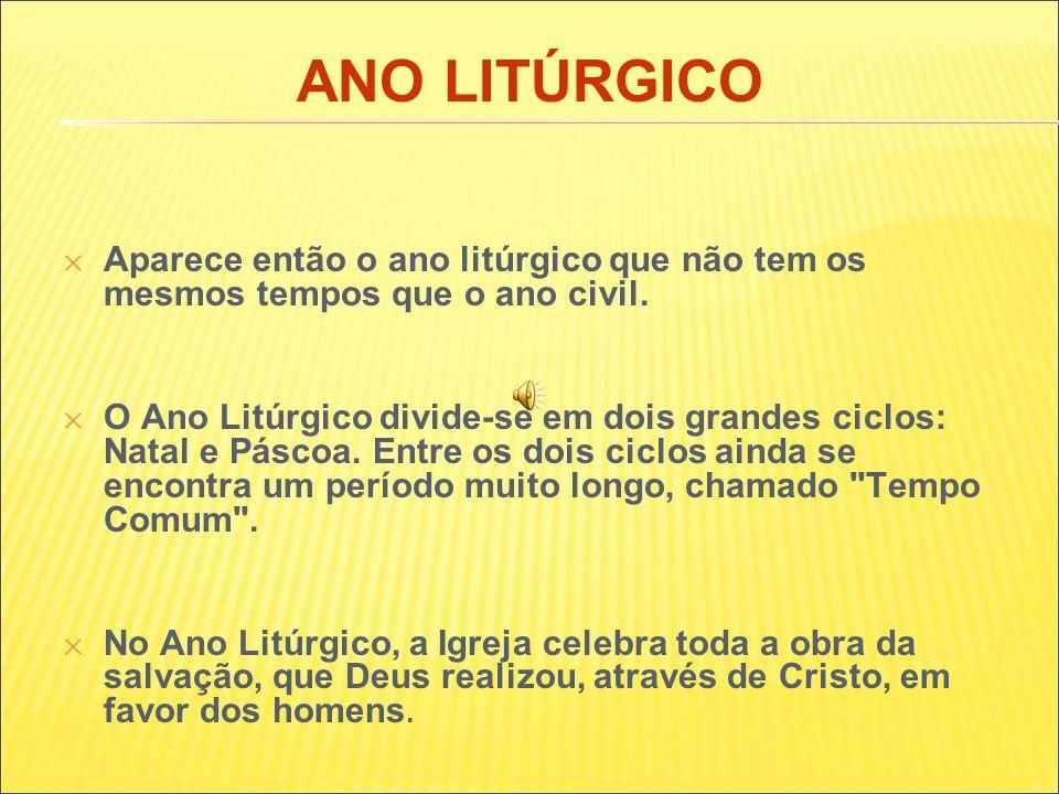 ANO LITÚRGICO ✕ Aparece então o ano litúrgico que não tem os mesmos tempos que o ano civil.