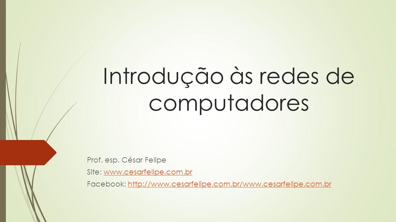 Introdução às redes de computadores Prof. esp. César Felipe Site: www.cesarfelipe.com.brwww.cesarfelipe.com.br Facebook: http://www.cesarfelipe.com.br