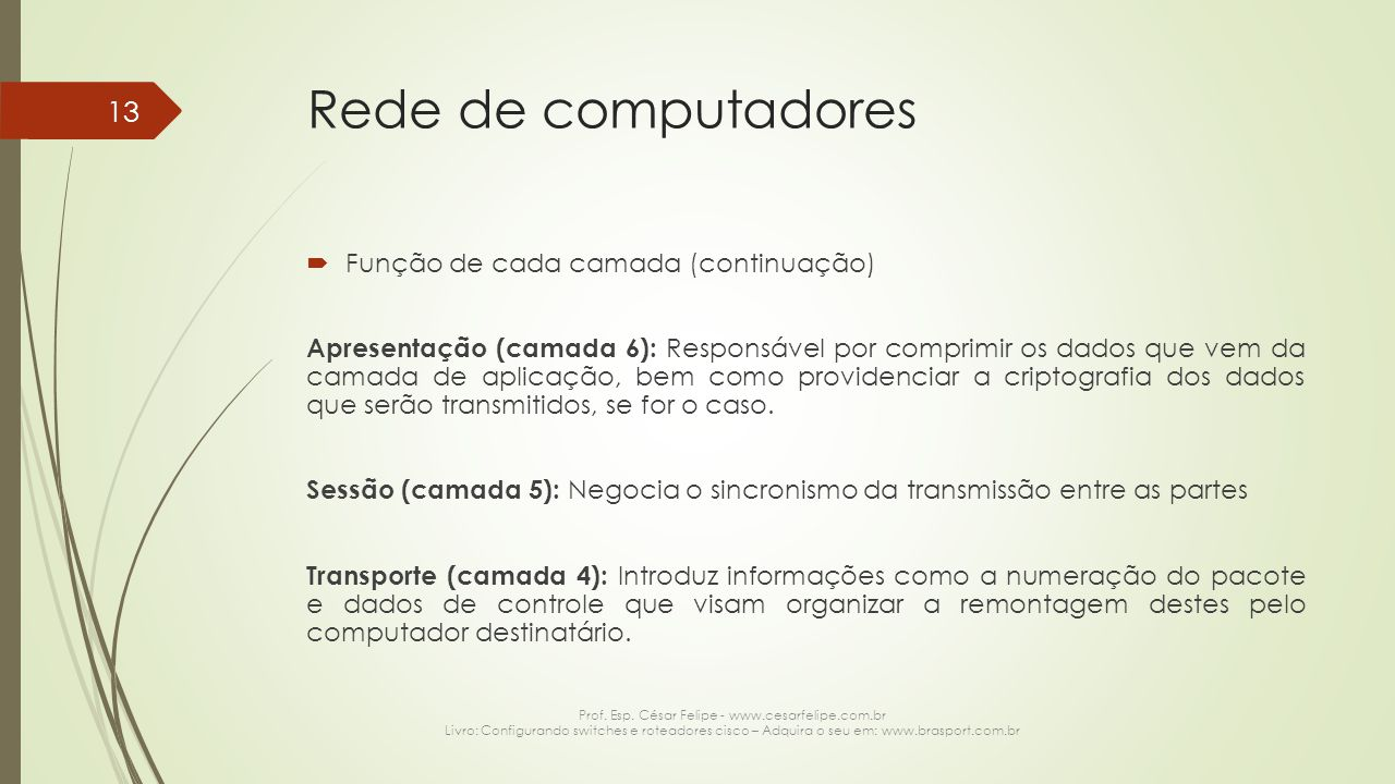 Rede de computadores  Função de cada camada (continuação) Apresentação (camada 6): Responsável por comprimir os dados que vem da camada de aplicação,