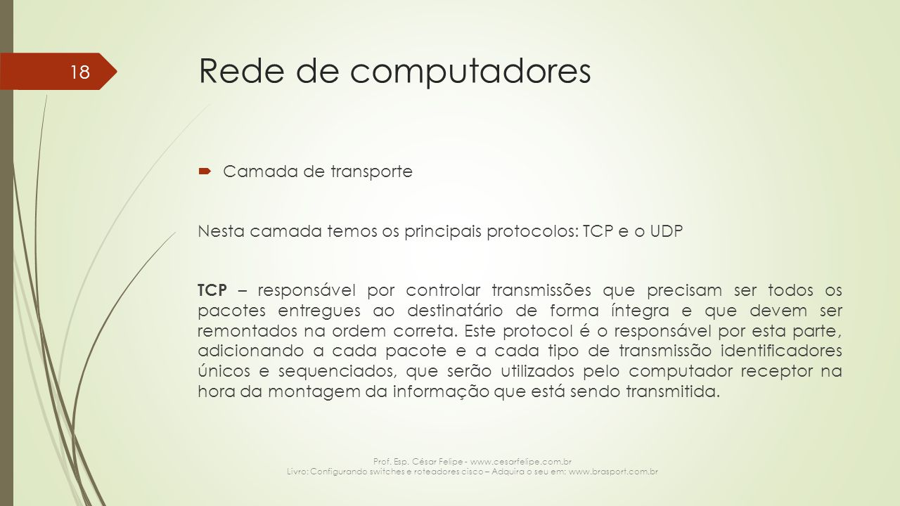 Rede de computadores  Camada de transporte Nesta camada temos os principais protocolos: TCP e o UDP TCP – responsável por controlar transmissões que