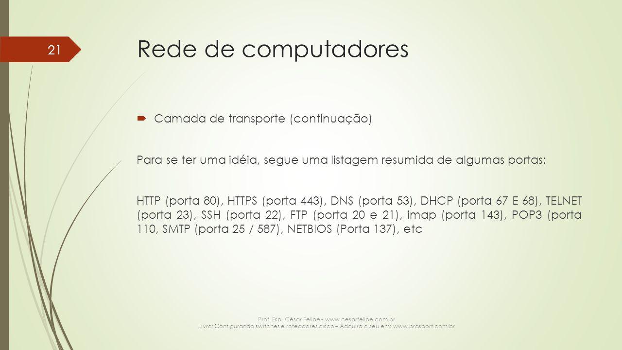 Rede de computadores  Camada de transporte (continuação) Para se ter uma idéia, segue uma listagem resumida de algumas portas: HTTP (porta 80), HTTPS